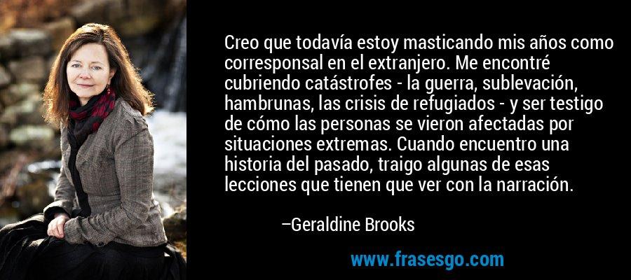 Creo que todavía estoy masticando mis años como corresponsal en el extranjero. Me encontré cubriendo catástrofes - la guerra, sublevación, hambrunas, las crisis de refugiados - y ser testigo de cómo las personas se vieron afectadas por situaciones extremas. Cuando encuentro una historia del pasado, traigo algunas de esas lecciones que tienen que ver con la narración. – Geraldine Brooks