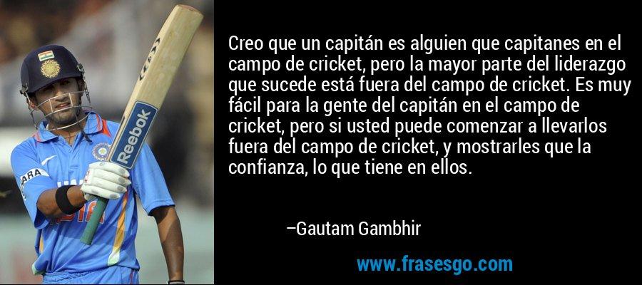 Creo que un capitán es alguien que capitanes en el campo de cricket, pero la mayor parte del liderazgo que sucede está fuera del campo de cricket. Es muy fácil para la gente del capitán en el campo de cricket, pero si usted puede comenzar a llevarlos fuera del campo de cricket, y mostrarles que la confianza, lo que tiene en ellos. – Gautam Gambhir