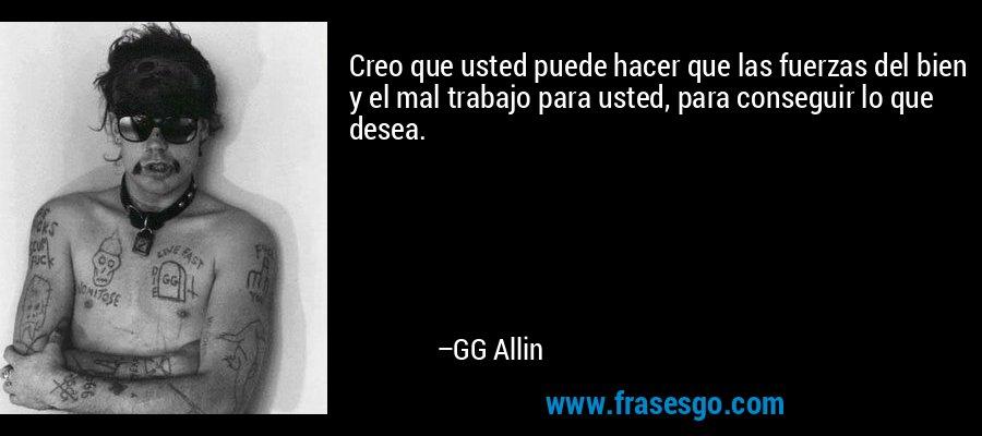 Creo que usted puede hacer que las fuerzas del bien y el mal trabajo para usted, para conseguir lo que desea. – GG Allin