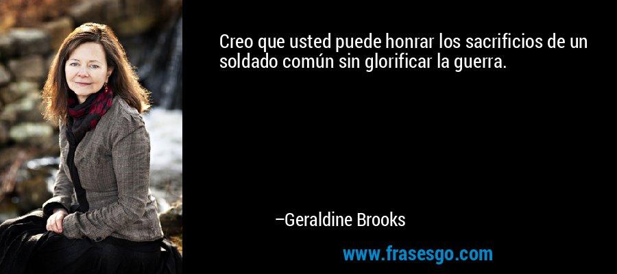 Creo que usted puede honrar los sacrificios de un soldado común sin glorificar la guerra. – Geraldine Brooks
