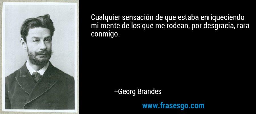 Cualquier sensación de que estaba enriqueciendo mi mente de los que me rodean, por desgracia, rara conmigo. – Georg Brandes