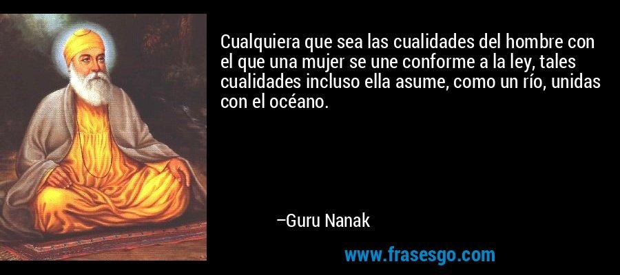 Cualquiera que sea las cualidades del hombre con el que una mujer se une conforme a la ley, tales cualidades incluso ella asume, como un río, unidas con el océano. – Guru Nanak