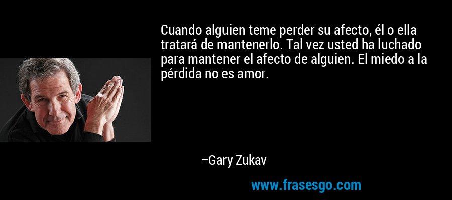 Cuando alguien teme perder su afecto, él o ella tratará de mantenerlo. Tal vez usted ha luchado para mantener el afecto de alguien. El miedo a la pérdida no es amor. – Gary Zukav