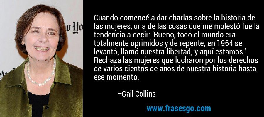 Cuando comencé a dar charlas sobre la historia de las mujeres, una de las cosas que me molestó fue la tendencia a decir: 'Bueno, todo el mundo era totalmente oprimidos y de repente, en 1964 se levantó, llamó nuestra libertad, y aquí estamos.' Rechaza las mujeres que lucharon por los derechos de varios cientos de años de nuestra historia hasta ese momento. – Gail Collins