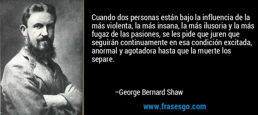 Cuando dos personas están bajo la influencia de la más violenta, la más insana, la más ilusoria y la más fugaz de las pasiones, se les pide que juren que seguirán continuamente en esa condición excitada, anormal y agotadora hasta que la muerte los separe. – George Bernard Shaw