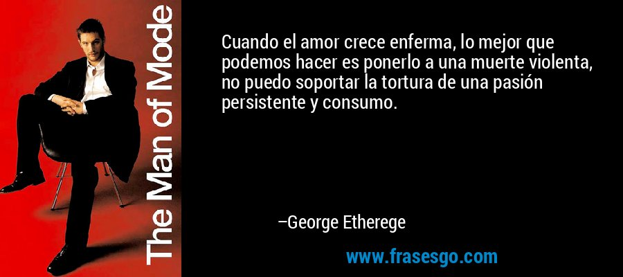 Cuando el amor crece enferma, lo mejor que podemos hacer es ponerlo a una muerte violenta, no puedo soportar la tortura de una pasión persistente y consumo. – George Etherege