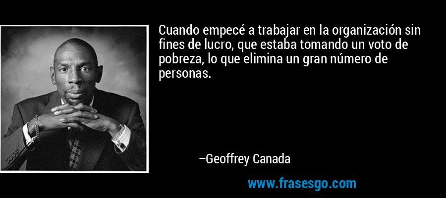 Cuando empecé a trabajar en la organización sin fines de lucro, que estaba tomando un voto de pobreza, lo que elimina un gran número de personas. – Geoffrey Canada