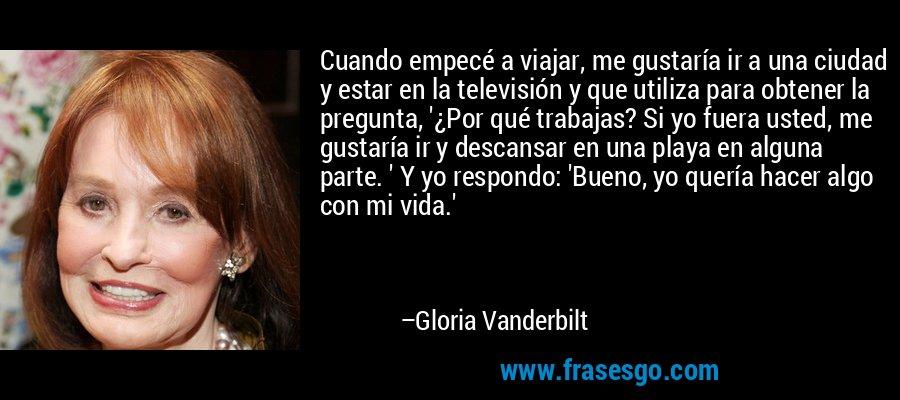 Cuando empecé a viajar, me gustaría ir a una ciudad y estar en la televisión y que utiliza para obtener la pregunta, '¿Por qué trabajas? Si yo fuera usted, me gustaría ir y descansar en una playa en alguna parte. ' Y yo respondo: 'Bueno, yo quería hacer algo con mi vida.' – Gloria Vanderbilt