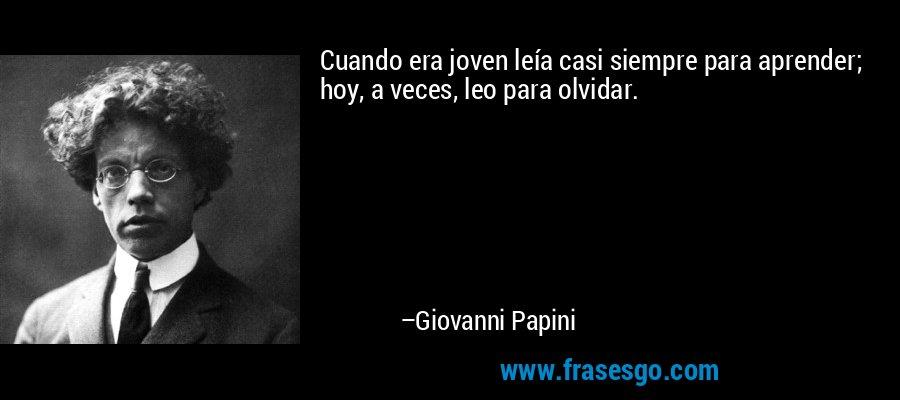 Cuando era joven leía casi siempre para aprender; hoy, a veces, leo para olvidar. – Giovanni Papini