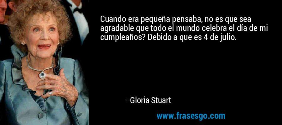 Cuando era pequeña pensaba, no es que sea agradable que todo el mundo celebra el día de mi cumpleaños? Debido a que es 4 de julio. – Gloria Stuart