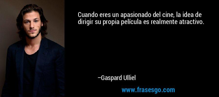 Cuando eres un apasionado del cine, la idea de dirigir su propia película es realmente atractivo. – Gaspard Ulliel