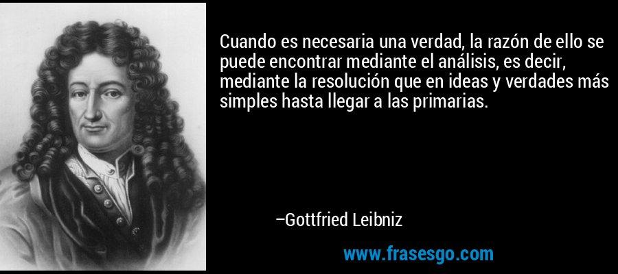 Cuando es necesaria una verdad, la razón de ello se puede encontrar mediante el análisis, es decir, mediante la resolución que en ideas y verdades más simples hasta llegar a las primarias. – Gottfried Leibniz