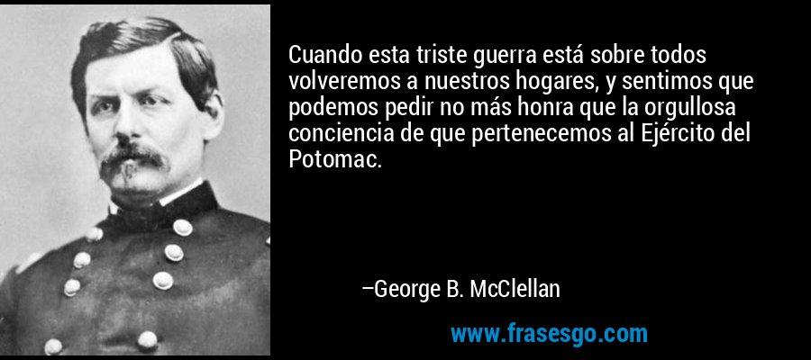 Cuando esta triste guerra está sobre todos volveremos a nuestros hogares, y sentimos que podemos pedir no más honra que la orgullosa conciencia de que pertenecemos al Ejército del Potomac. – George B. McClellan