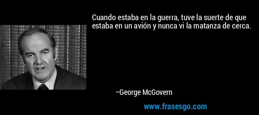 Cuando estaba en la guerra, tuve la suerte de que estaba en un avión y nunca vi la matanza de cerca. – George McGovern