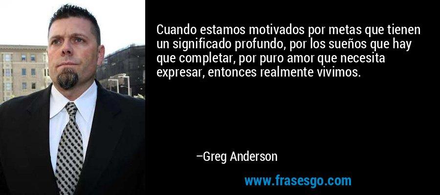 Cuando estamos motivados por metas que tienen un significado profundo, por los sueños que hay que completar, por puro amor que necesita expresar, entonces realmente vivimos. – Greg Anderson