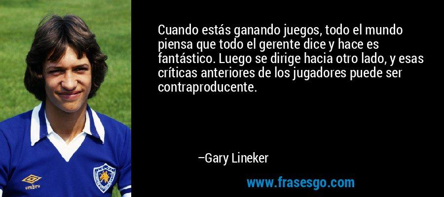Cuando estás ganando juegos, todo el mundo piensa que todo el gerente dice y hace es fantástico. Luego se dirige hacia otro lado, y esas críticas anteriores de los jugadores puede ser contraproducente. – Gary Lineker