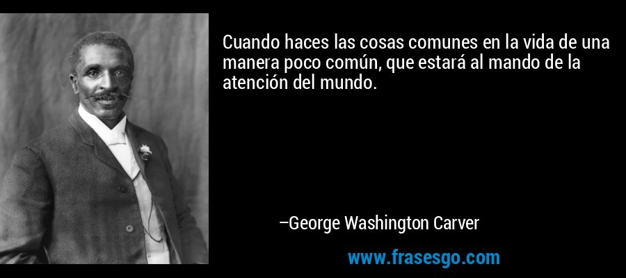 Cuando haces las cosas comunes en la vida de una manera poco común, que estará al mando de la atención del mundo. – George Washington Carver