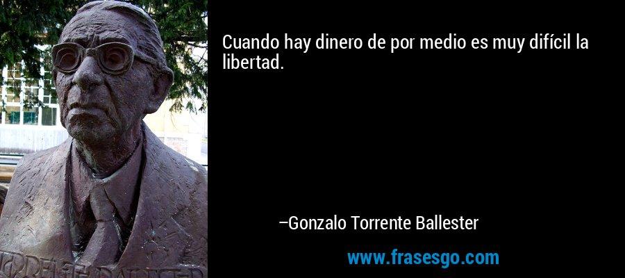 Cuando hay dinero de por medio es muy difícil la libertad. – Gonzalo Torrente Ballester