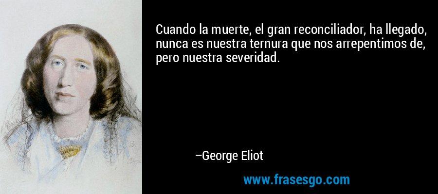 Cuando la muerte, el gran reconciliador, ha llegado, nunca es nuestra ternura que nos arrepentimos de, pero nuestra severidad. – George Eliot