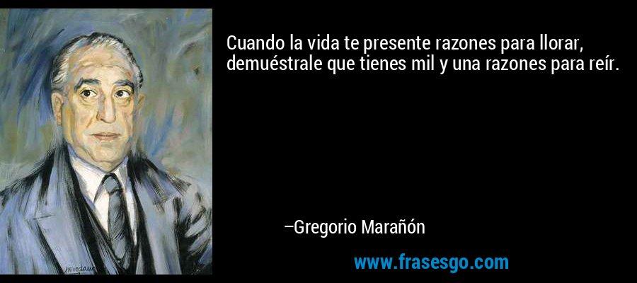 Cuando la vida te presente razones para llorar, demuéstrale que tienes mil y una razones para reír. – Gregorio Marañón