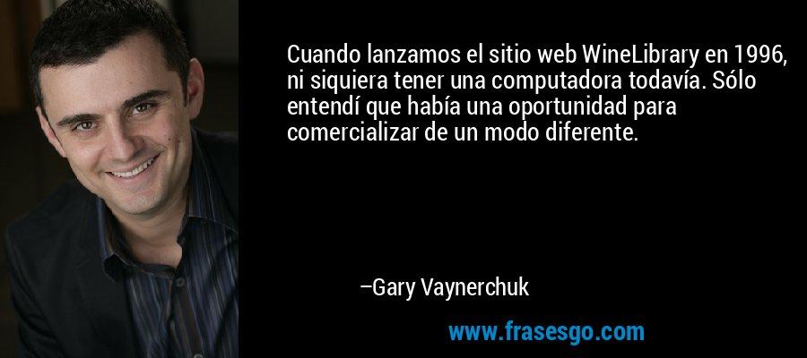 Cuando lanzamos el sitio web WineLibrary en 1996, ni siquiera tener una computadora todavía. Sólo entendí que había una oportunidad para comercializar de un modo diferente. – Gary Vaynerchuk