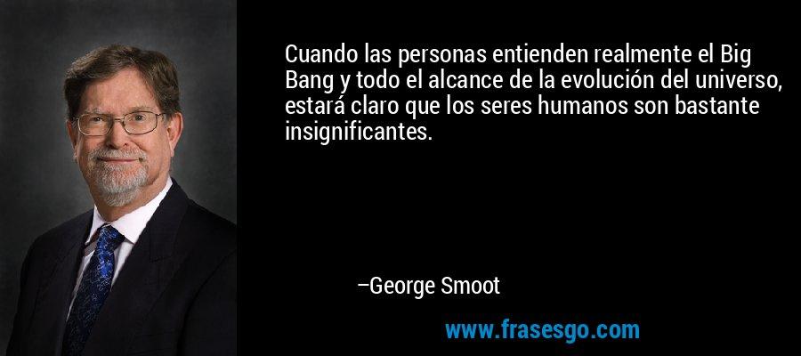 Cuando las personas entienden realmente el Big Bang y todo el alcance de la evolución del universo, estará claro que los seres humanos son bastante insignificantes. – George Smoot