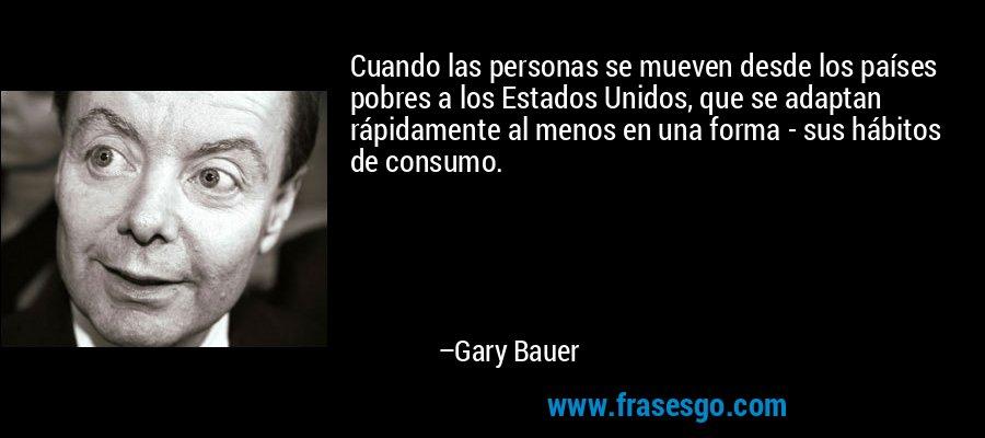 Cuando las personas se mueven desde los países pobres a los Estados Unidos, que se adaptan rápidamente al menos en una forma - sus hábitos de consumo. – Gary Bauer