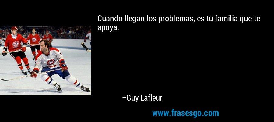Cuando llegan los problemas, es tu familia que te apoya. – Guy Lafleur