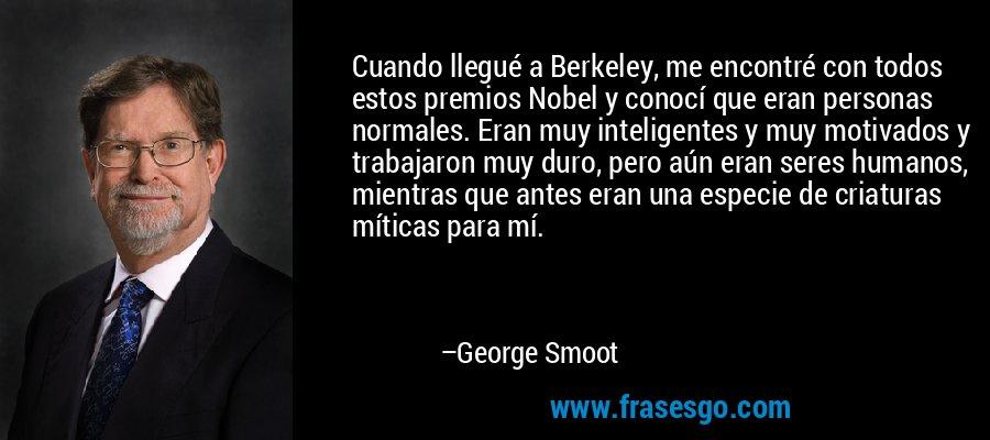 Cuando llegué a Berkeley, me encontré con todos estos premios Nobel y conocí que eran personas normales. Eran muy inteligentes y muy motivados y trabajaron muy duro, pero aún eran seres humanos, mientras que antes eran una especie de criaturas míticas para mí. – George Smoot