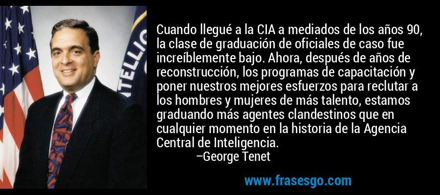 Cuando llegué a la CIA a mediados de los años 90, la clase de graduación de oficiales de caso fue increíblemente bajo. Ahora, después de años de reconstrucción, los programas de capacitación y poner nuestros mejores esfuerzos para reclutar a los hombres y mujeres de más talento, estamos graduando más agentes clandestinos que en cualquier momento en la historia de la Agencia Central de Inteligencia. – George Tenet