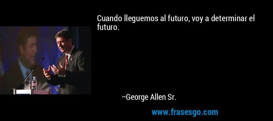 Cuando lleguemos al futuro, voy a determinar el futuro. – George Allen Sr.
