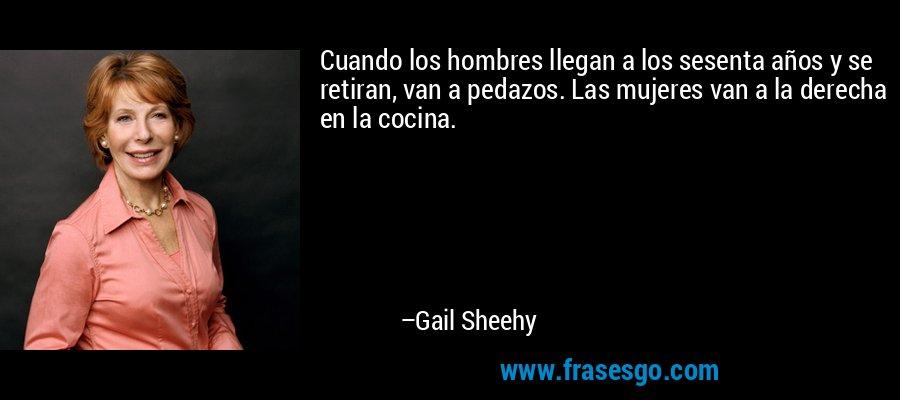 Cuando los hombres llegan a los sesenta años y se retiran, van a pedazos. Las mujeres van a la derecha en la cocina. – Gail Sheehy