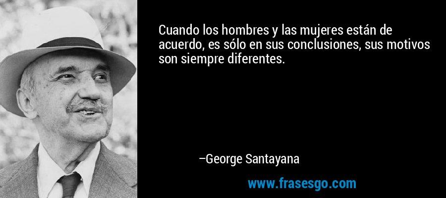 Cuando los hombres y las mujeres están de acuerdo, es sólo en sus conclusiones, sus motivos son siempre diferentes. – George Santayana