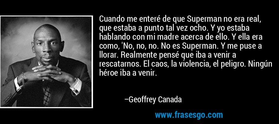 Cuando me enteré de que Superman no era real, que estaba a punto tal vez ocho. Y yo estaba hablando con mi madre acerca de ello. Y ella era como, 'No, no, no. No es Superman. Y me puse a llorar. Realmente pensé que iba a venir a rescatarnos. El caos, la violencia, el peligro. Ningún héroe iba a venir. – Geoffrey Canada