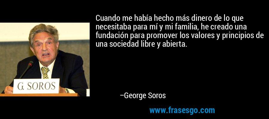 Cuando me había hecho más dinero de lo que necesitaba para mí y mi familia, he creado una fundación para promover los valores y principios de una sociedad libre y abierta. – George Soros