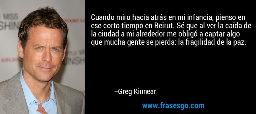 Cuando miro hacia atrás en mi infancia, pienso en ese corto tiempo en Beirut. Sé que al ver la caída de la ciudad a mi alrededor me obligó a captar algo que mucha gente se pierda: la fragilidad de la paz. – Greg Kinnear