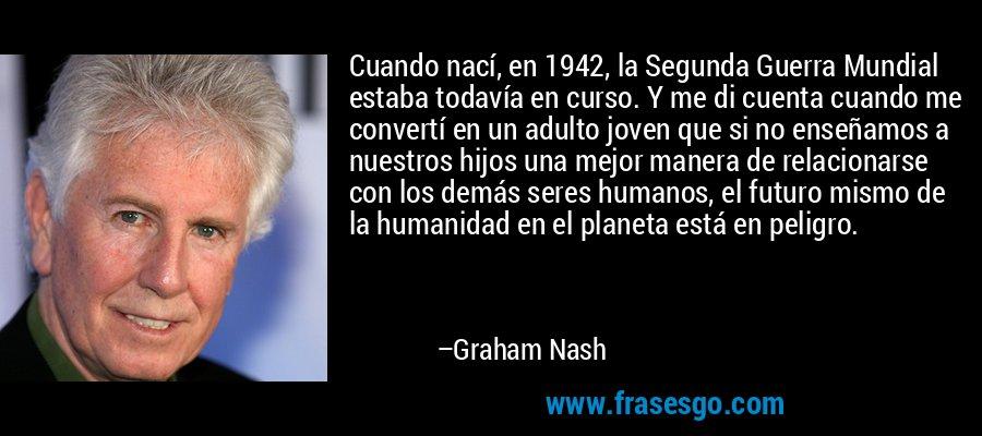 Cuando nací, en 1942, la Segunda Guerra Mundial estaba todavía en curso. Y me di cuenta cuando me convertí en un adulto joven que si no enseñamos a nuestros hijos una mejor manera de relacionarse con los demás seres humanos, el futuro mismo de la humanidad en el planeta está en peligro. – Graham Nash