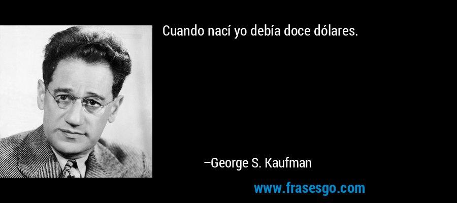 Cuando nací yo debía doce dólares. – George S. Kaufman