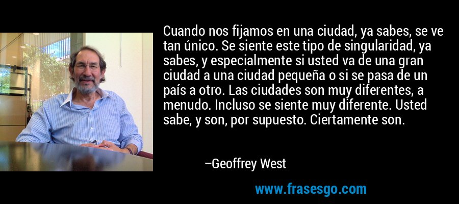 Cuando nos fijamos en una ciudad, ya sabes, se ve tan único. Se siente este tipo de singularidad, ya sabes, y especialmente si usted va de una gran ciudad a una ciudad pequeña o si se pasa de un país a otro. Las ciudades son muy diferentes, a menudo. Incluso se siente muy diferente. Usted sabe, y son, por supuesto. Ciertamente son. – Geoffrey West