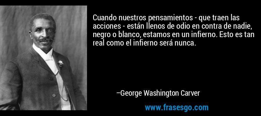 Cuando nuestros pensamientos - que traen las acciones - están llenos de odio en contra de nadie, negro o blanco, estamos en un infierno. Esto es tan real como el infierno será nunca. – George Washington Carver