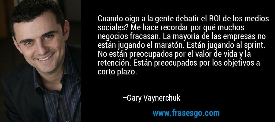 Cuando oigo a la gente debatir el ROI de los medios sociales? Me hace recordar por qué muchos negocios fracasan. La mayoría de las empresas no están jugando el maratón. Están jugando al sprint. No están preocupados por el valor de vida y la retención. Están preocupados por los objetivos a corto plazo. – Gary Vaynerchuk