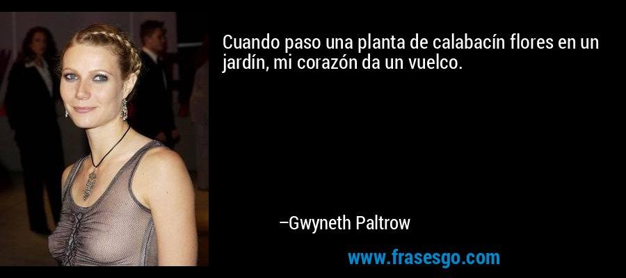 Cuando paso una planta de calabacín flores en un jardín, mi corazón da un vuelco. – Gwyneth Paltrow