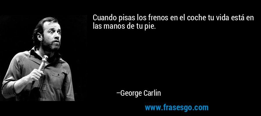 Cuando pisas los frenos en el coche tu vida está en las manos de tu pie. – George Carlin