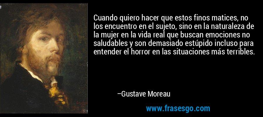 Cuando quiero hacer que estos finos matices, no los encuentro en el sujeto, sino en la naturaleza de la mujer en la vida real que buscan emociones no saludables y son demasiado estúpido incluso para entender el horror en las situaciones más terribles. – Gustave Moreau