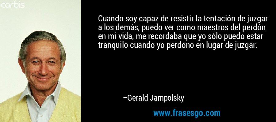 Cuando soy capaz de resistir la tentación de juzgar a los demás, puedo ver como maestros del perdón en mi vida, me recordaba que yo sólo puedo estar tranquilo cuando yo perdono en lugar de juzgar. – Gerald Jampolsky