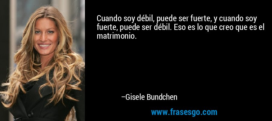 Cuando soy débil, puede ser fuerte, y cuando soy fuerte, puede ser débil. Eso es lo que creo que es el matrimonio. – Gisele Bundchen