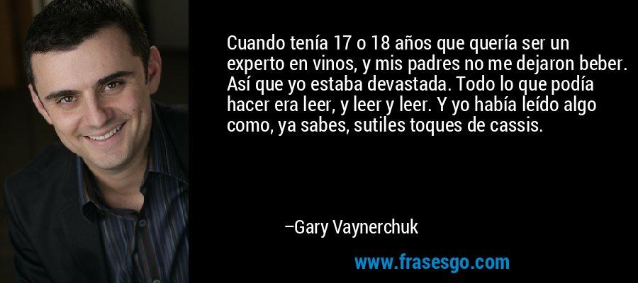 Cuando tenía 17 o 18 años que quería ser un experto en vinos, y mis padres no me dejaron beber. Así que yo estaba devastada. Todo lo que podía hacer era leer, y leer y leer. Y yo había leído algo como, ya sabes, sutiles toques de cassis. – Gary Vaynerchuk