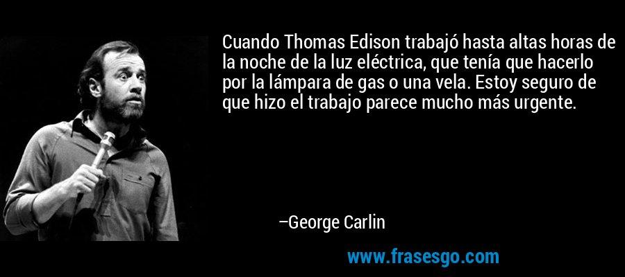 Cuando Thomas Edison trabajó hasta altas horas de la noche de la luz eléctrica, que tenía que hacerlo por la lámpara de gas o una vela. Estoy seguro de que hizo el trabajo parece mucho más urgente. – George Carlin