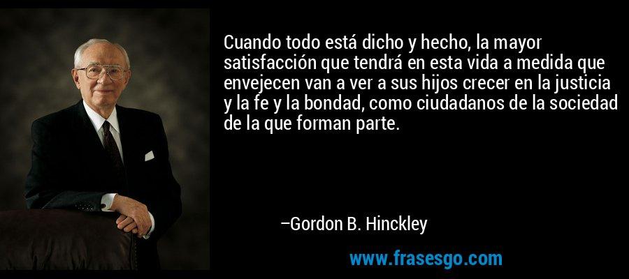 Cuando todo está dicho y hecho, la mayor satisfacción que tendrá en esta vida a medida que envejecen van a ver a sus hijos crecer en la justicia y la fe y la bondad, como ciudadanos de la sociedad de la que forman parte. – Gordon B. Hinckley