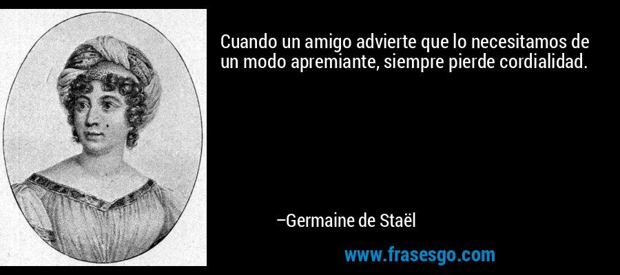 Cuando un amigo advierte que lo necesitamos de un modo apremiante, siempre pierde cordialidad. – Germaine de Staël